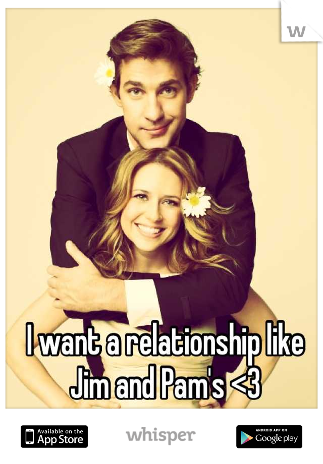 I want a relationship like Jim and Pam's <3