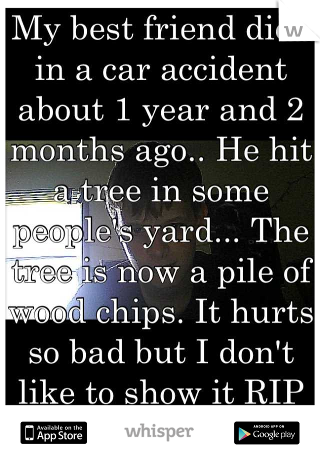 My best friend died in a car accident about 1 year and 2 months ago.. He hit a tree in some people's yard... The tree is now a pile of wood chips. It hurts so bad but I don't like to show it RIP Austin