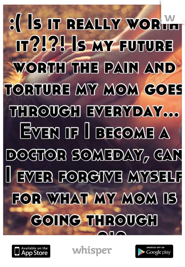 :( Is it really worth it?!?! Is my future worth the pain and torture my mom goes through everyday... Even if I become a doctor someday, can I ever forgive myself for what my mom is going through now?!?
