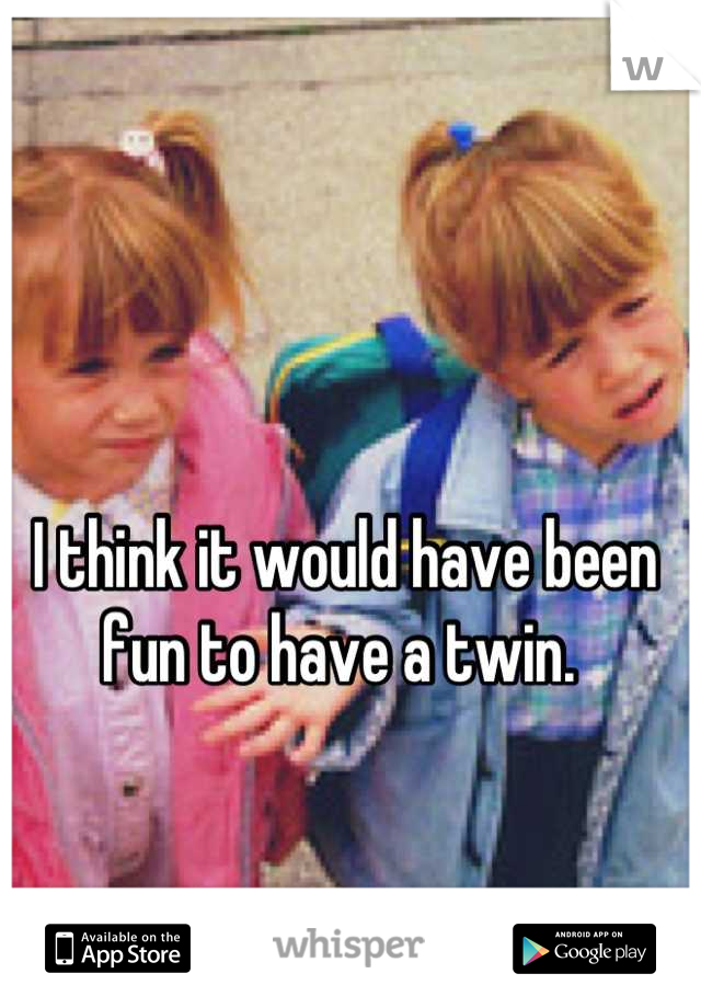 I think it would have been fun to have a twin.