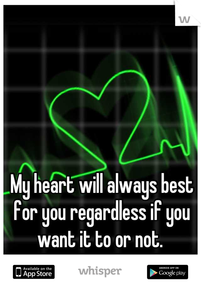 My heart will always best for you regardless if you want it to or not.