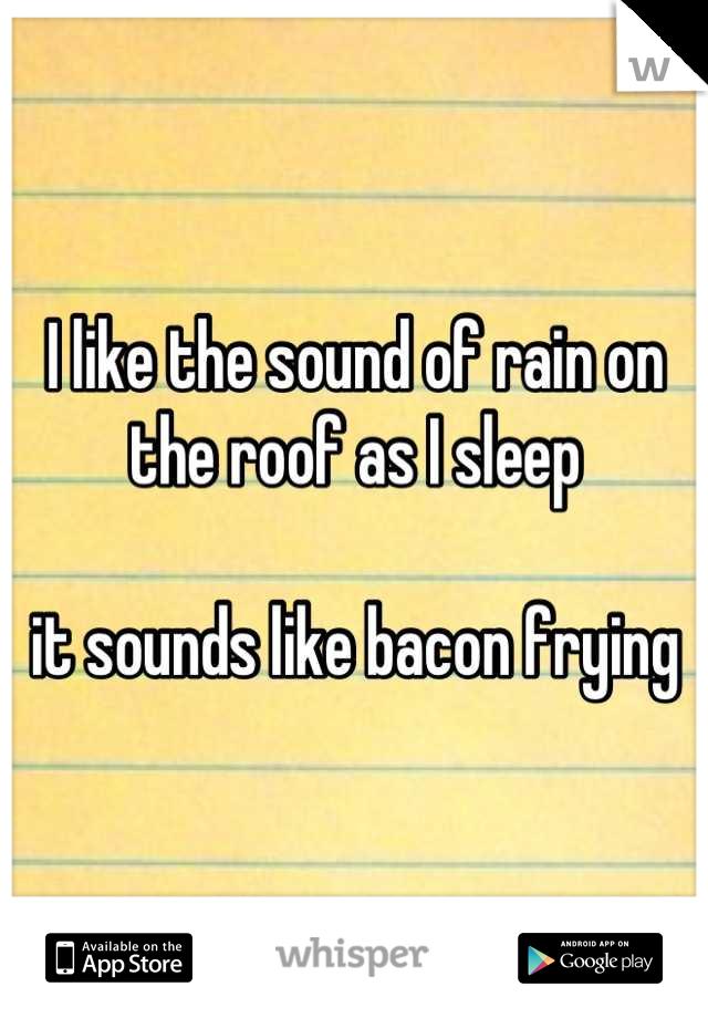 I like the sound of rain on the roof as I sleep  it sounds like bacon frying