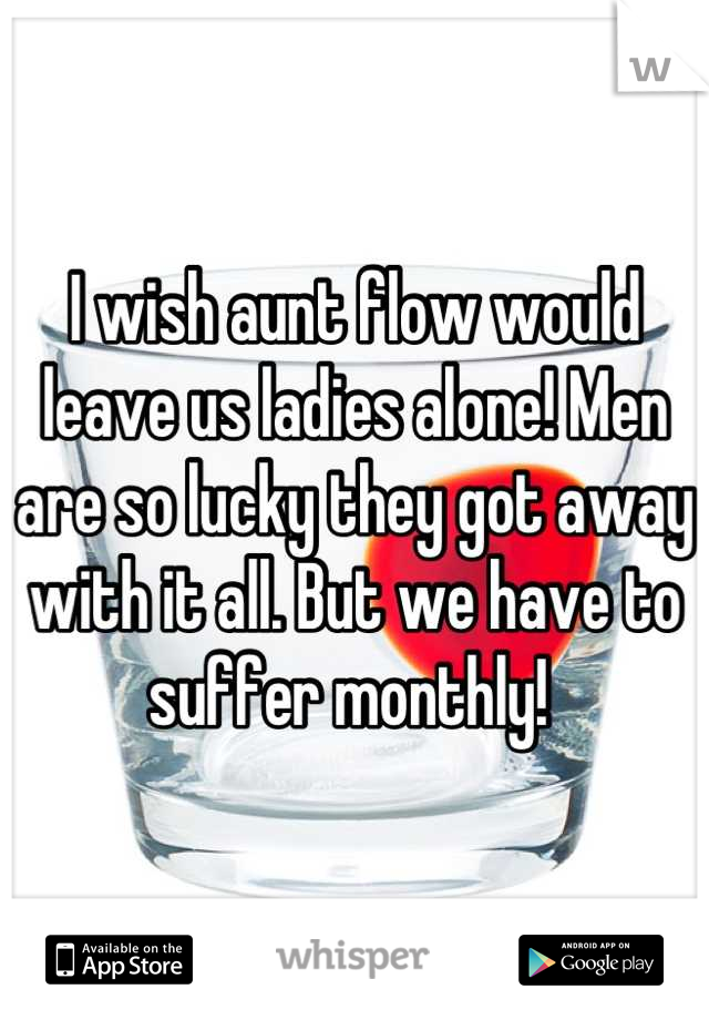 I wish aunt flow would leave us ladies alone! Men are so lucky they got away with it all. But we have to suffer monthly!