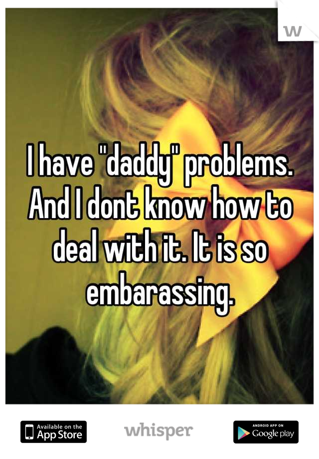 """I have """"daddy"""" problems. And I dont know how to deal with it. It is so embarassing."""