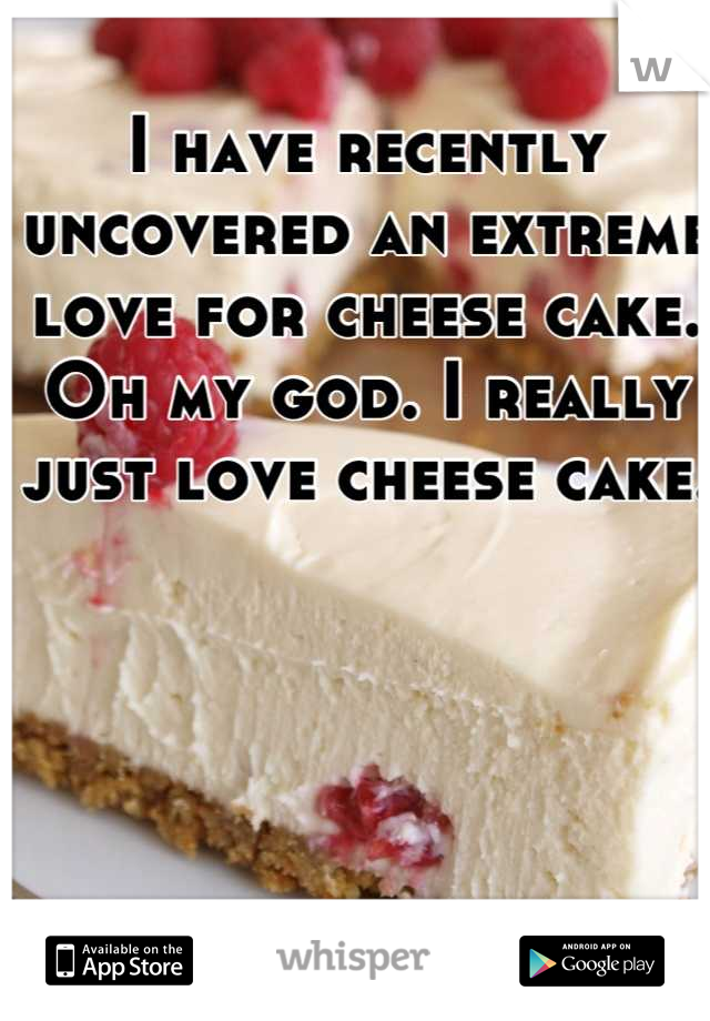 I have recently uncovered an extreme love for cheese cake. Oh my god. I really just love cheese cake.