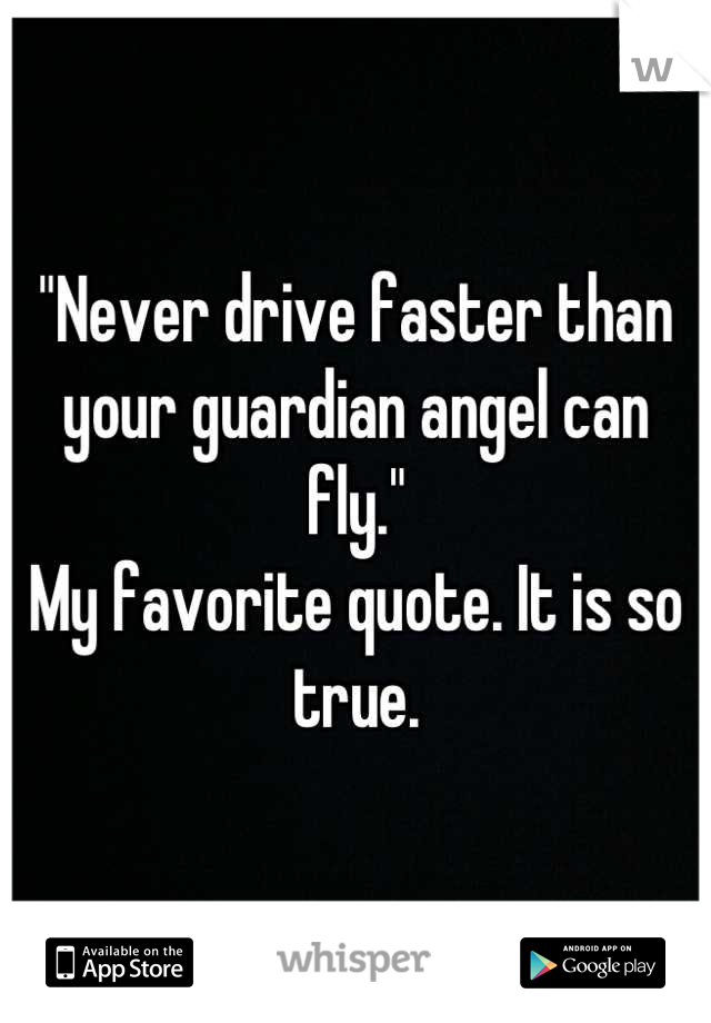 """Never drive faster than your guardian angel can fly."" My favorite quote. It is so true."