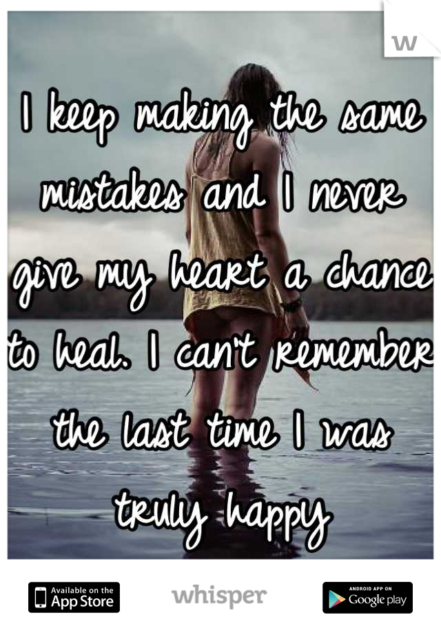 I keep making the same mistakes and I never give my heart a chance to heal. I can't remember the last time I was truly happy
