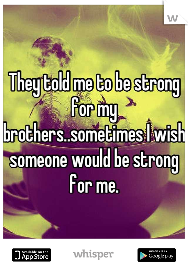 They told me to be strong for my brothers..sometimes I wish someone would be strong for me.