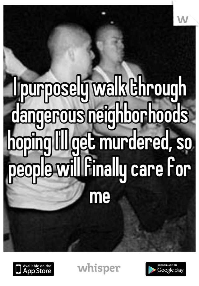 I purposely walk through dangerous neighborhoods hoping I'll get murdered, so people will finally care for me