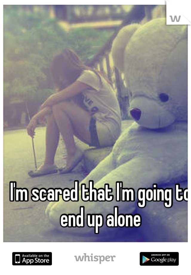 I'm scared that I'm going to end up alone