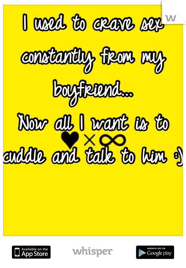 I used to crave sex constantly from my boyfriend...  Now all I want is to cuddle and talk to him :)