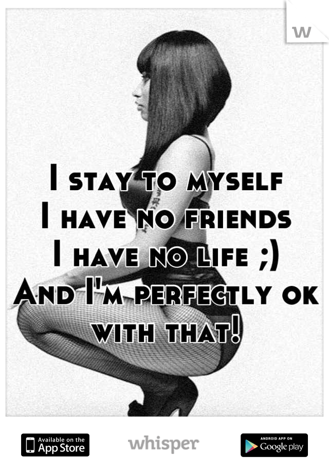 I stay to myself  I have no friends  I have no life ;) And I'm perfectly ok with that!
