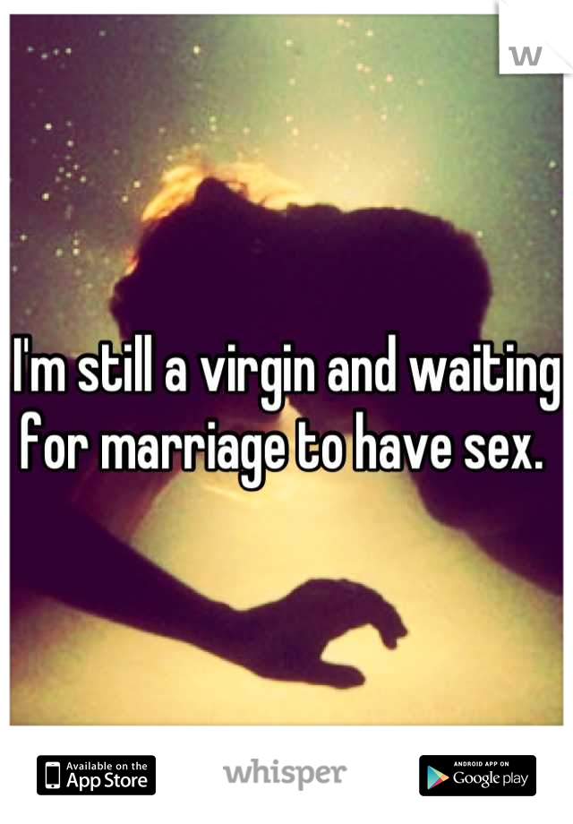 I'm still a virgin and waiting for marriage to have sex.