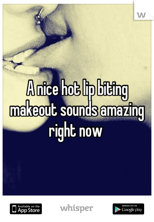 A nice hot lip biting makeout sounds amazing right now