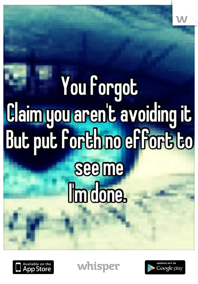 You forgot Claim you aren't avoiding it  But put forth no effort to see me I'm done.