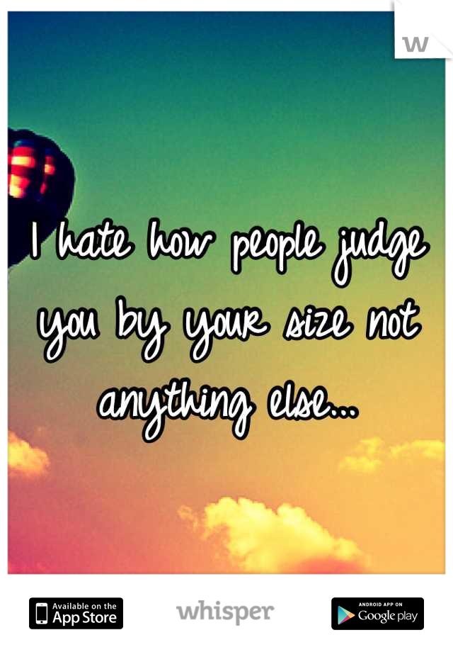 I hate how people judge you by your size not anything else...