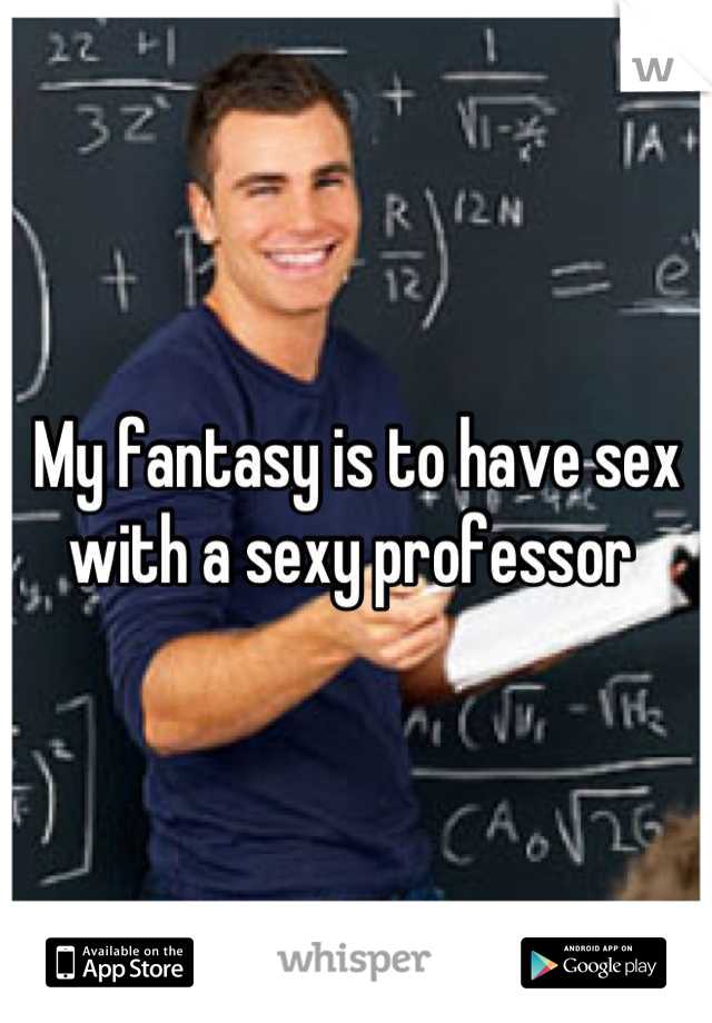 My fantasy is to have sex with a sexy professor