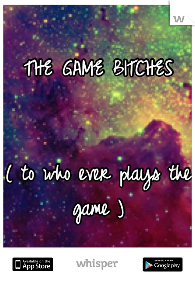 THE GAME BITCHES    ( to who ever plays the game )