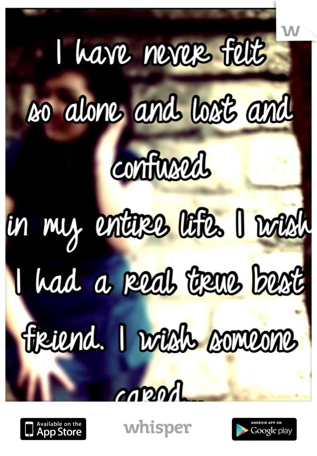 I have never felt  so alone and lost and confused  in my entire life. I wish I had a real true best friend. I wish someone cared...