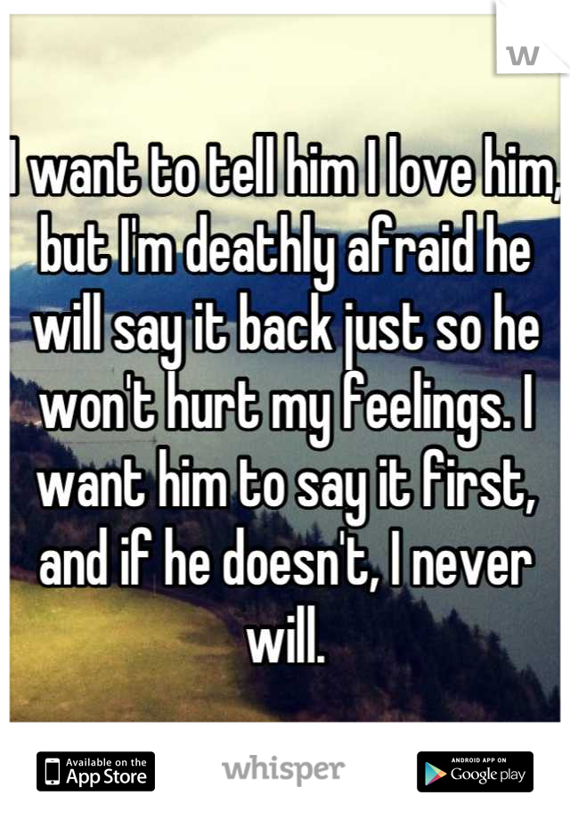 I want to tell him I love him, but I'm deathly afraid he will say it back just so he won't hurt my feelings. I want him to say it first, and if he doesn't, I never will.
