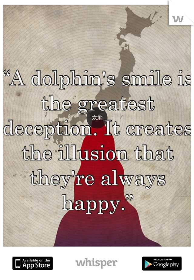 """A dolphin's smile is the greatest deception. It creates the illusion that they're always happy."""