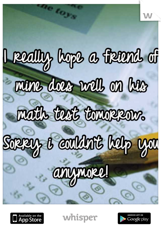 I really hope a friend of mine does well on his math test tomorrow. Sorry i couldn't help you anymore!