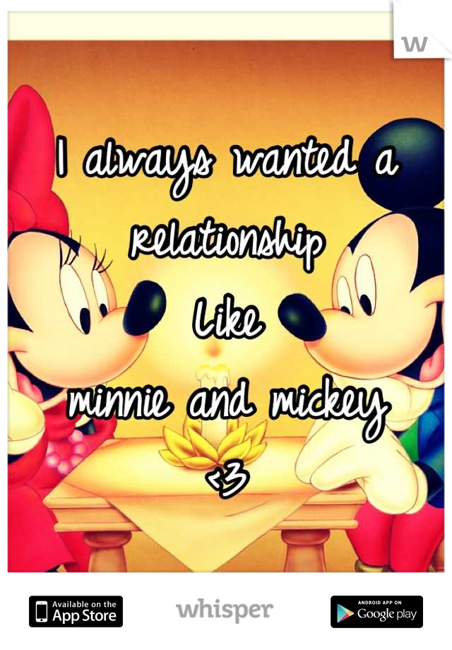 I always wanted a relationship  Like  minnie and mickey  <3
