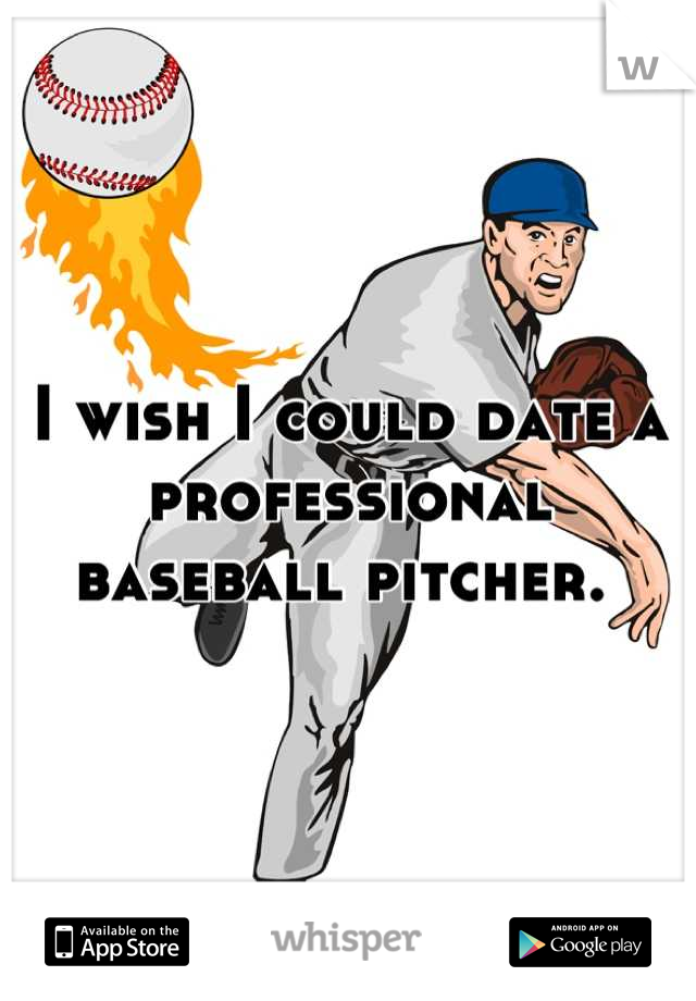 I wish I could date a professional baseball pitcher.