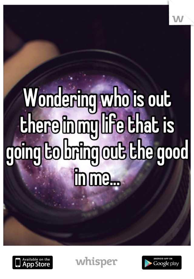 Wondering who is out there in my life that is going to bring out the good in me...
