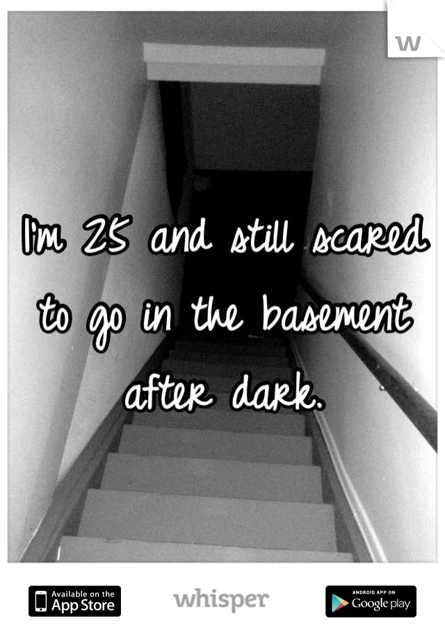 I'm 25 and still scared to go in the basement after dark.