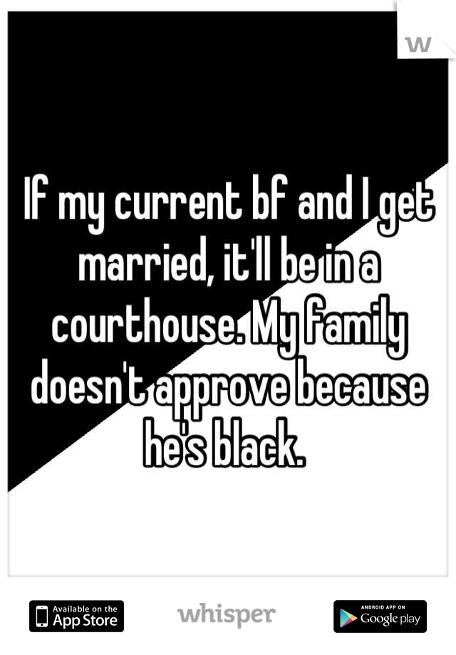 If my current bf and I get married, it'll be in a courthouse. My family doesn't approve because he's black.