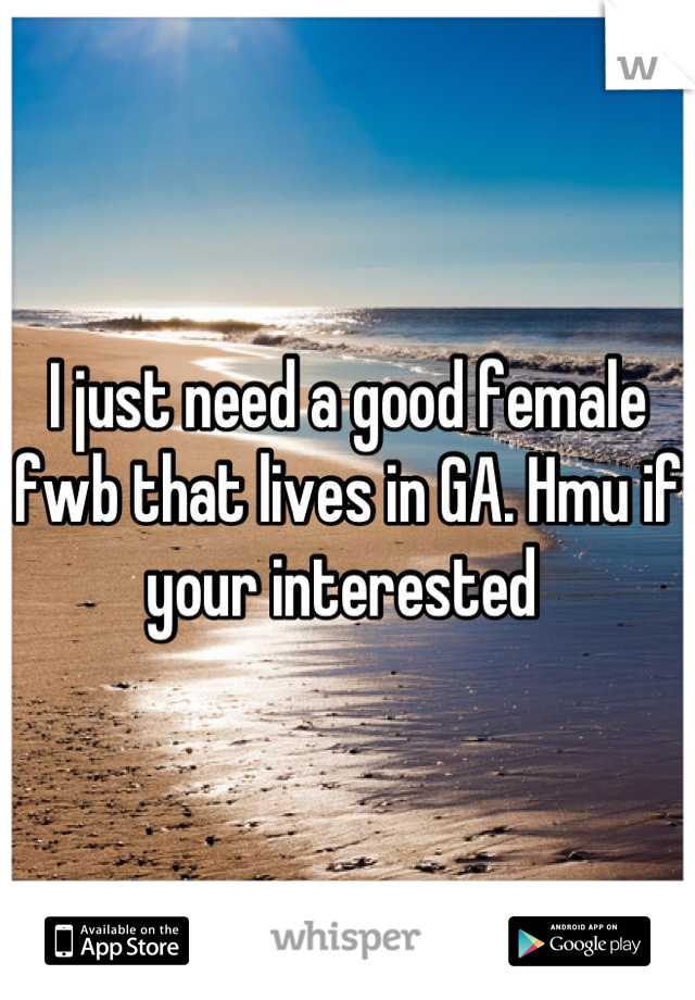 I just need a good female fwb that lives in GA. Hmu if your interested