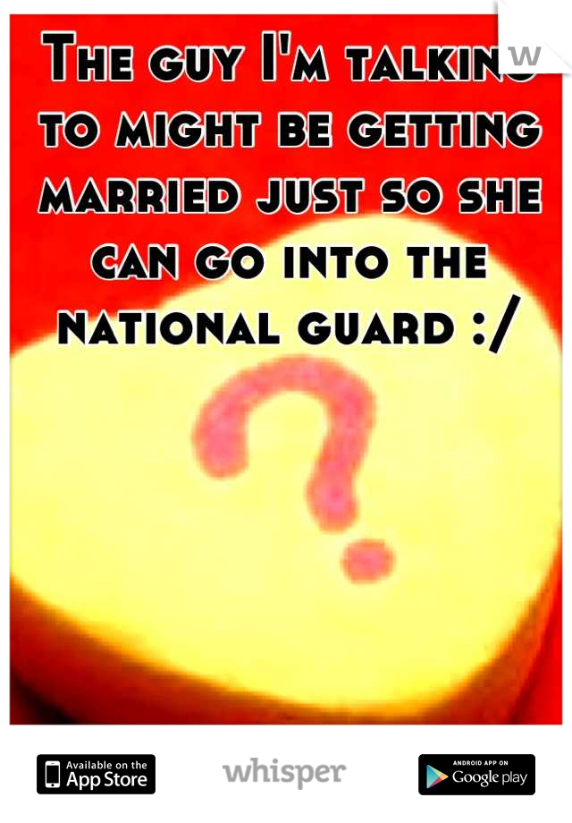 The guy I'm talking to might be getting married just so she can go into the national guard :/