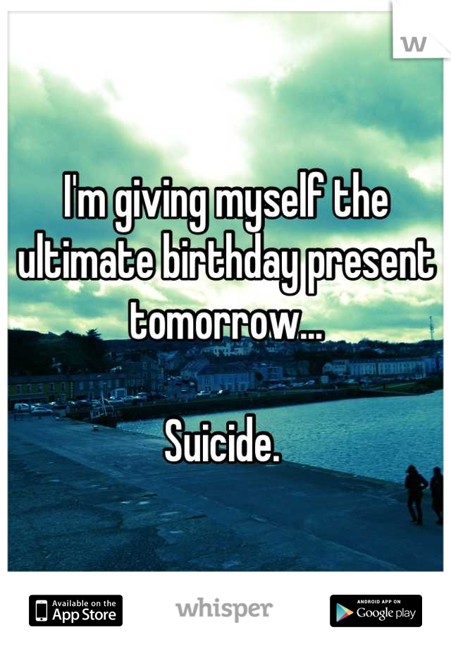 I'm giving myself the ultimate birthday present tomorrow...  Suicide.