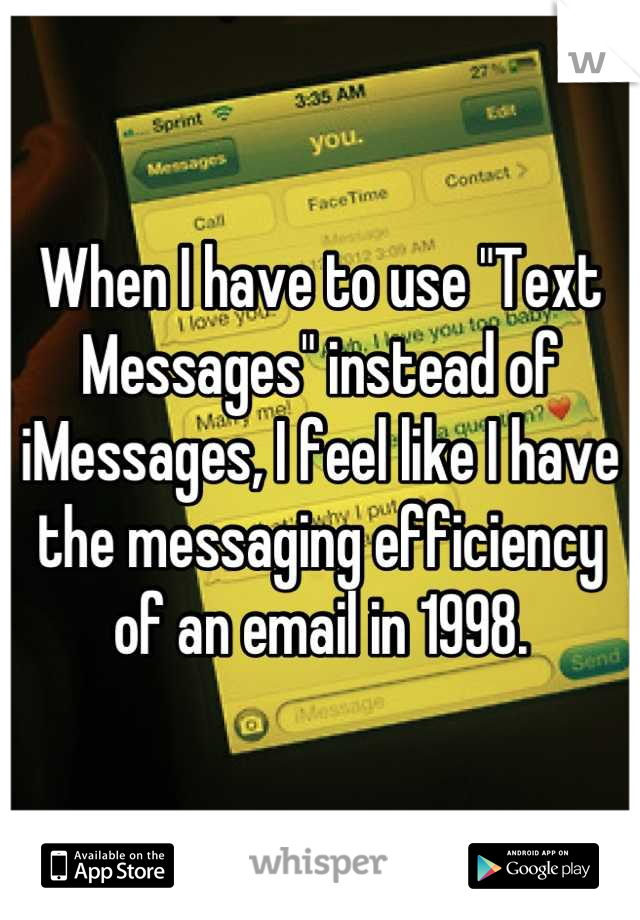"""When I have to use """"Text Messages"""" instead of iMessages, I feel like I have the messaging efficiency of an email in 1998."""