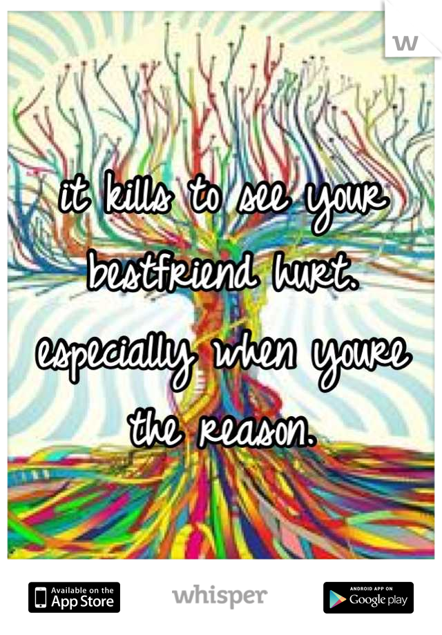 it kills to see your bestfriend hurt. especially when youre the reason.