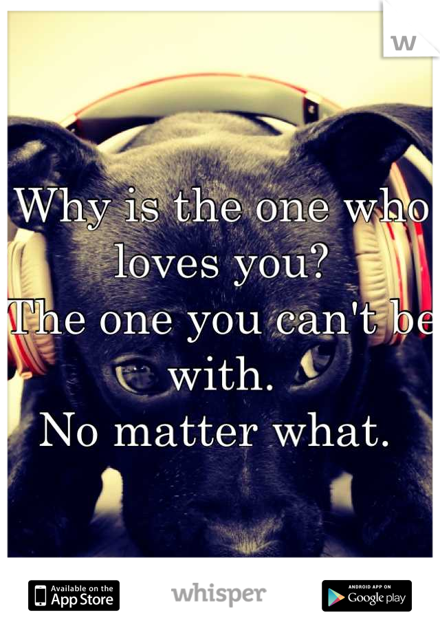 Why is the one who loves you?  The one you can't be with.  No matter what.