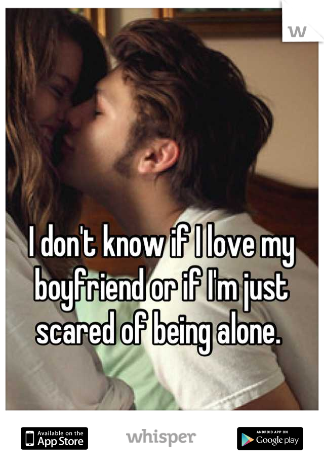 I don't know if I love my boyfriend or if I'm just scared of being alone.