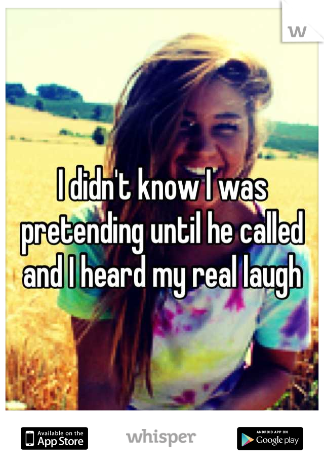 I didn't know I was pretending until he called and I heard my real laugh