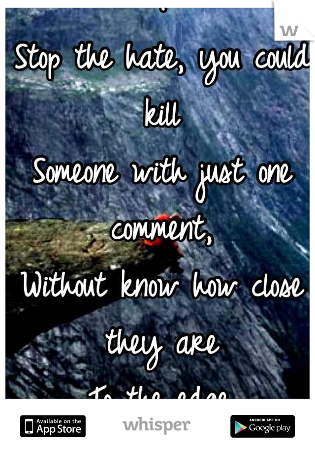 .  Stop the hate, you could kill Someone with just one comment,  Without know how close they are To the edge. .
