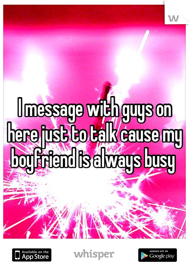 I message with guys on here just to talk cause my boyfriend is always busy