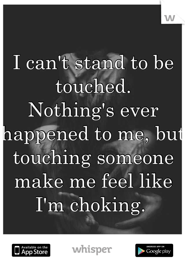 I can't stand to be touched.  Nothing's ever happened to me, but touching someone make me feel like I'm choking.
