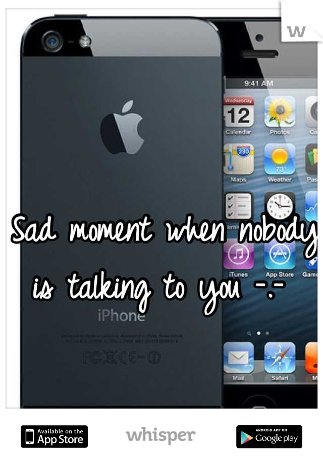 Sad moment when nobody is talking to you -.-