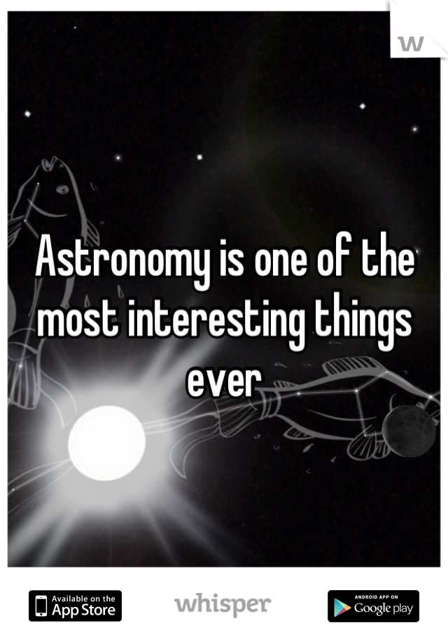 Astronomy is one of the most interesting things ever