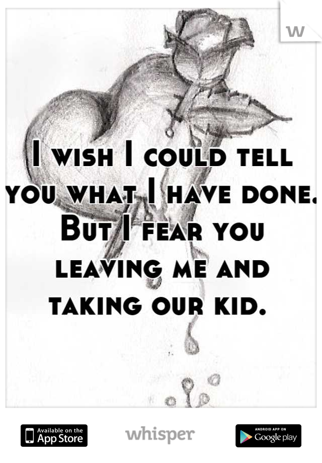 I wish I could tell you what I have done. But I fear you leaving me and taking our kid.