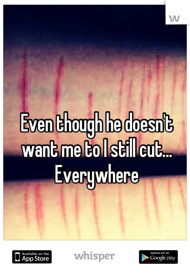 Even though he doesn't want me to I still cut... Everywhere