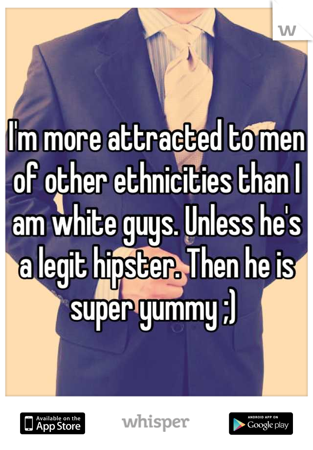 I'm more attracted to men of other ethnicities than I am white guys. Unless he's a legit hipster. Then he is super yummy ;)