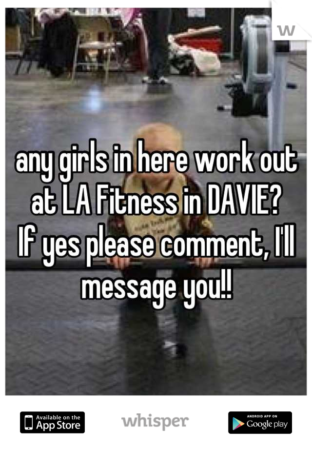any girls in here work out at LA Fitness in DAVIE?  If yes please comment, I'll message you!!