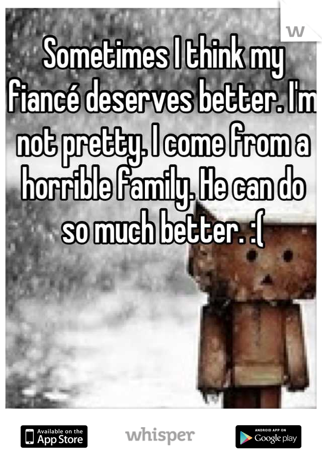 Sometimes I think my fiancé deserves better. I'm not pretty. I come from a horrible family. He can do so much better. :(