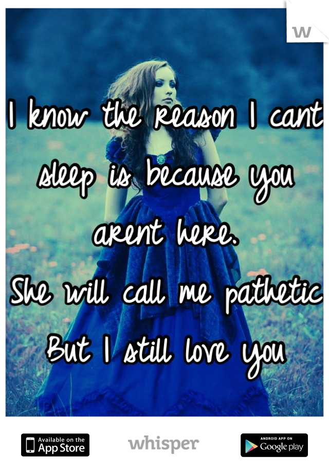 I know the reason I cant sleep is because you arent here.  She will call me pathetic But I still love you